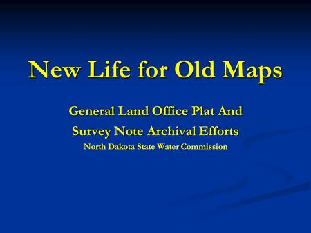 New Life for Old Maps General Land Office Plat And Survey Note Archival Efforts North Dakota State Water Commission.