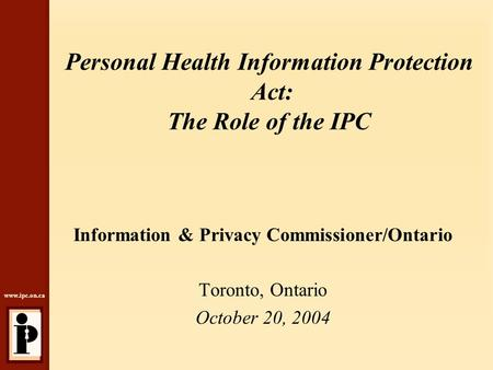Www.ipc.on.ca Personal Health Information Protection Act: The Role of the IPC Information & Privacy Commissioner/Ontario Toronto, Ontario October 20, 2004.
