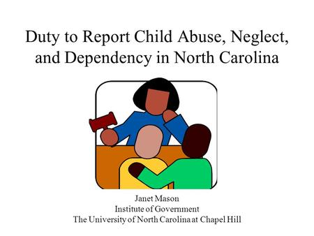 Duty to Report Child Abuse, Neglect, and Dependency in North Carolina Janet Mason Institute of Government The University of North Carolina at Chapel Hill.