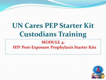 UN Cares PEP Starter Kit Custodians Training MODULE 4: HIV Post-Exposure Prophylaxis Starter Kits.