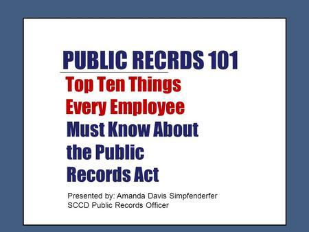 PUBLIC RECRDS 101 Top Ten Things Every Employee Must Know About the Public Records Act Presented by: Amanda Davis Simpfenderfer SCCD Public Records Officer.