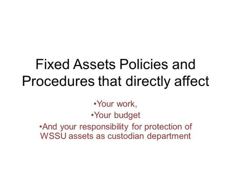 Fixed Assets Policies and Procedures that directly affect Your work, Your budget And your responsibility for protection of WSSU assets as custodian department.