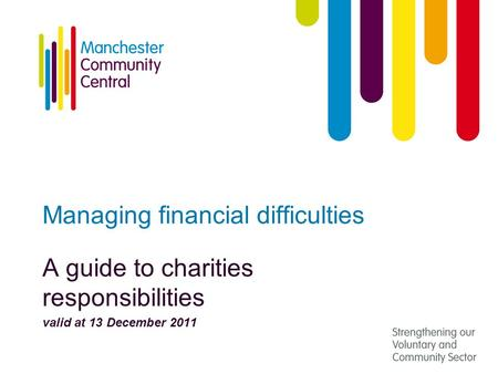 Managing financial difficulties A guide to charities responsibilities valid at 13 December 2011.