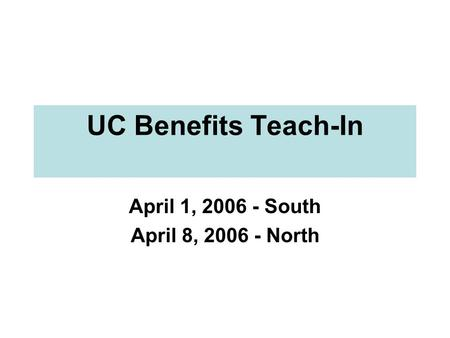 UC Benefits Teach-In April 1, 2006 - South April 8, 2006 - North.