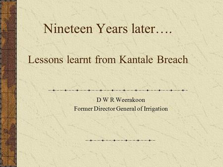 Nineteen Years later…. Lessons learnt from Kantale Breach D W R Weerakoon Former Director General of Irrigation.