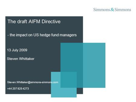 The draft AIFM Directive - the impact on US hedge fund managers 13 July 2009 Steven Whittaker +44 207 825 4273.