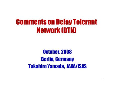 1 Comments on Delay Tolerant Network (DTN) October, 2008 Berlin, Germany Takahiro Yamada, JAXA/ISAS.