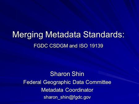 Merging Metadata Standards: FGDC CSDGM and ISO 19139 Sharon Shin Federal Geographic Data Committee Metadata Coordinator