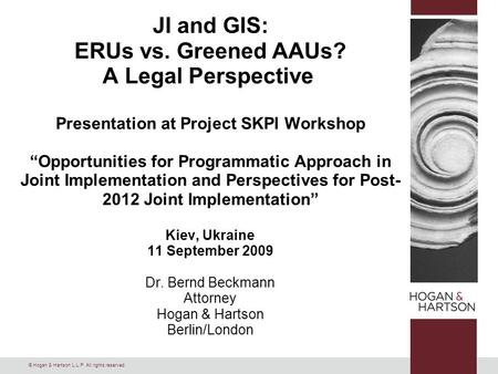 "© Hogan & Hartson L.L.P. All rights reserved. JI and GIS: ERUs vs. Greened AAUs? A Legal Perspective Presentation at Project SKPI Workshop ""Opportunities."