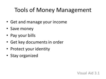 Tools of Money Management Get and manage your income Save money Pay your bills Get key documents in order Protect your identity Stay organized Visual Aid.