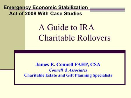 A Guide to IRA Charitable Rollovers Emergency Economic Stabilization Act of 2008 With Case Studies James E. Connell FAHP, CSA Connell & Associates Charitable.