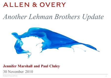 © Allen & Overy LLP 2010 1 Jennifer Marshall and Paul Cluley 30 November 2010 Another Lehman Brothers Update.