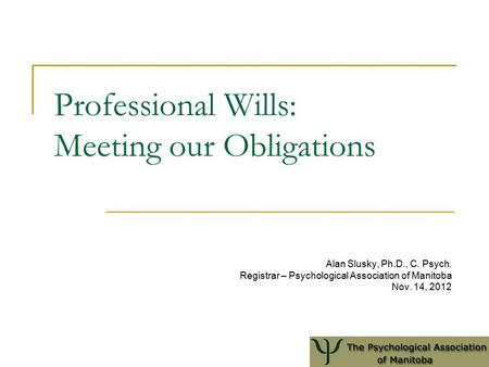 Professional Wills: Meeting our Obligations Alan Slusky, Ph.D., C. Psych. Registrar – Psychological Association of Manitoba Nov. 14, 2012.