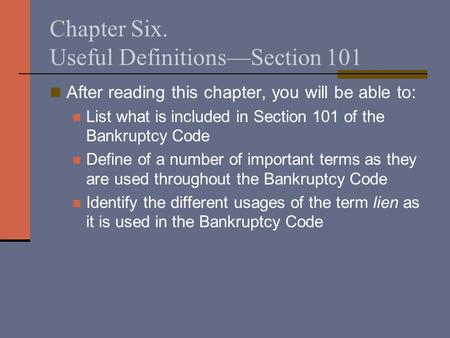 Chapter Six. Useful Definitions—Section 101 After reading this chapter, you will be able to: List what is included in Section 101 of the Bankruptcy Code.