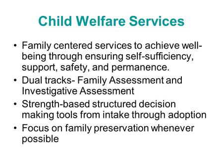 Child Welfare Services Family centered services to achieve well- being through ensuring self-sufficiency, support, safety, and permanence. Dual tracks-
