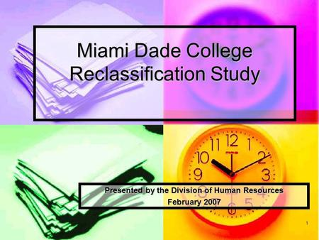 1 Miami Dade College Reclassification Study Presented by the Division of Human Resources February 2007.