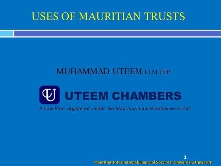 USES OF MAURITIAN TRUSTS MUHAMMAD UTEEM LLM TEP 1 Mauritius International Financial Services: Onwards & Upwards UTEEM CHAMBERS A Law Firm registered under.