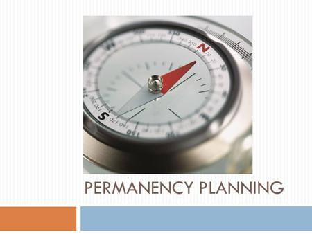 PERMANENCY PLANNING. Permanency Planning  How is it defined?  What does it mean for parents? For children?