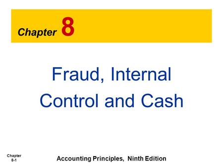 Chapter 8-1 Chapter 8 Fraud, Internal Control and Cash Accounting Principles, Ninth Edition.