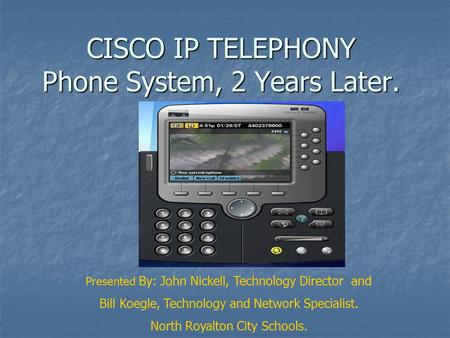 CISCO IP TELEPHONY Phone System, 2 Years Later. Presented By: John Nickell, Technology Director and Bill Koegle, Technology and Network Specialist. North.