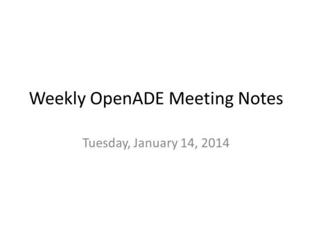 Weekly OpenADE Meeting Notes Tuesday, January 14, 2014.