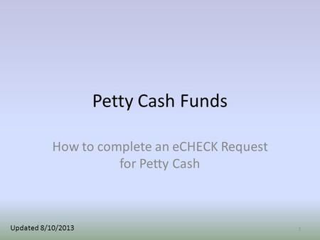 Petty Cash Funds How to complete an eCHECK Request for Petty Cash 1 Updated 8/10/2013.