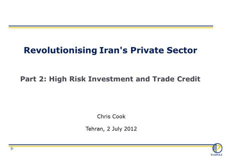 Revolutionising Iran's Private Sector Part 2: High Risk Investment and Trade Credit Chris Cook Tehran, 2 July 2012.