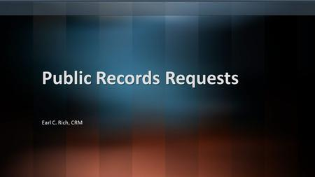 Public Records Requests Earl C. Rich, CRM. Agenda Definition of a Public Record Public Access to Records Records Access Requirements Custodial Requirements.