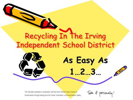 Recycling In The Irving Independent School District As Easy As 1…2…3… This has been prepared in cooperation with the North Central Texas Council of Governments.