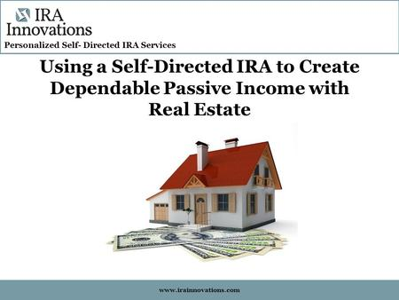 Personalized Self- Directed IRA Services www.irainnovations.com Using a Self-Directed IRA to Create Dependable Passive Income with Real Estate.