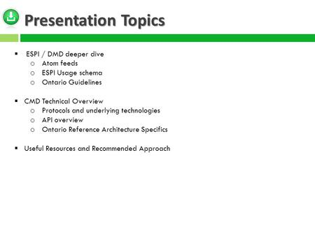 Presentation Topics  ESPI / DMD deeper dive o Atom feeds o ESPI Usage schema o Ontario Guidelines  CMD Technical Overview o Protocols and underlying.