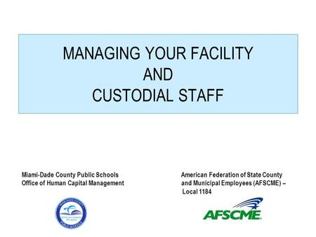MANAGING YOUR FACILITY AND CUSTODIAL STAFF Miami-Dade County Public Schools American Federation of State County Office of Human Capital Management and.