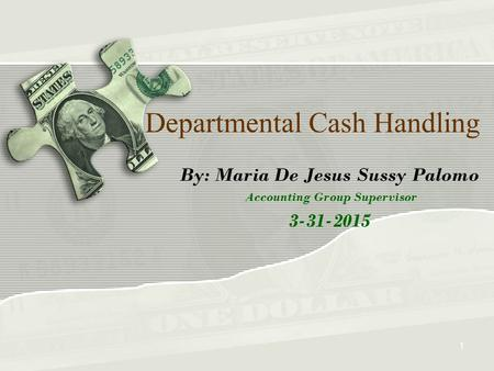 Departmental Cash Handling By: Maria De Jesus Sussy Palomo Accounting Group Supervisor 3-31-2015 1.