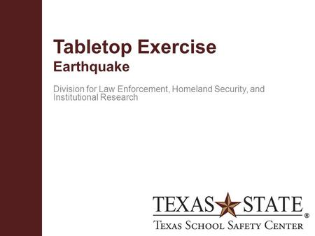 Texas School Safety Centerwww.txssc.txstate.edu Tabletop Exercise Earthquake Division for Law Enforcement, Homeland Security, and Institutional Research.