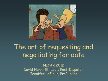 The art of requesting and negotiating for data NICAR 2012 David Hunn, St. Louis Post-Dispatch Jennifer LaFleur, ProPublica.