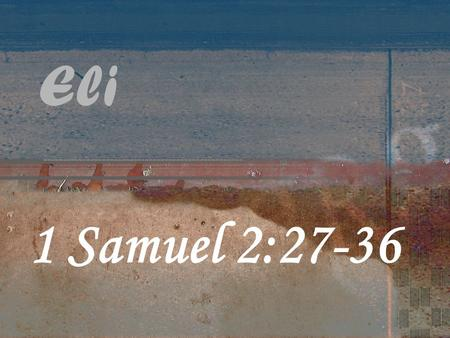 "Eli 1 Samuel 2:27-36. 1 Samuel 2 27 Now a man of God came to Eli and said to him, 'This is what the Lord says: ""Did I not clearly reveal myself to your."
