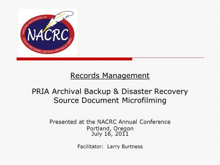 Records Management PRIA Archival Backup & Disaster Recovery Source Document Microfilming Presented at the NACRC Annual Conference Portland, Oregon July.
