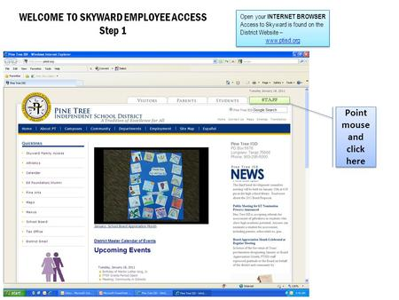 WELCOME TO SKYWARD EMPLOYEE ACCESS Step 1 Open your INTERNET BROWSER Access to Skyward is found on the District Website – www.ptisd.org Open your INTERNET.