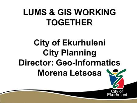 LUMS & GIS WORKING TOGETHER City of Ekurhuleni City Planning Director: Geo-Informatics Morena Letsosa.