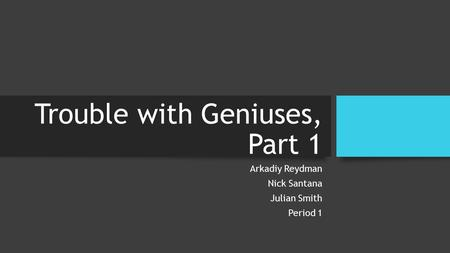 Trouble with Geniuses, Part 1 Arkadiy Reydman Nick Santana Julian Smith Period 1.