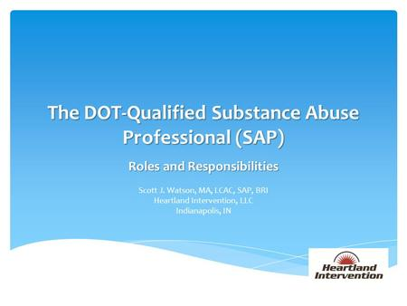 The DOT-Qualified Substance Abuse Professional (SAP) Roles and Responsibilities Scott J. Watson, MA, LCAC, SAP, BRI Heartland Intervention, LLC Indianapolis,