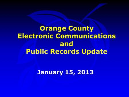 Orange County Electronic Communications and Public Records Update January 15, 2013.