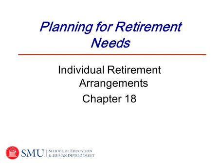 Planning for Retirement Needs Individual Retirement Arrangements Chapter 18.