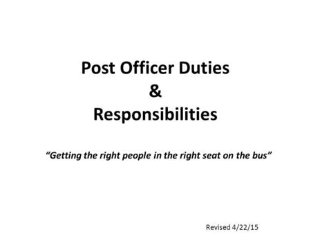 "Post Officer Duties & Responsibilities ""Getting the right people in the right seat on the bus"" Revised 4/22/15."
