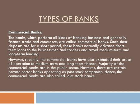 TYPES OF BANKS Commercial Banks: The banks, which perform all kinds of banking business and generally finance trade and commerce, are called commercial.