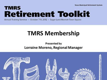 Presented by Lorraine Moreno, Regional Manager TMRS Membership.