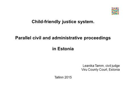 Child-friendly justice system. Parallel civil and administrative proceedings in Estonia Leanika Tamm, civil judge Viru County Court, Estonia Tallinn 2015.