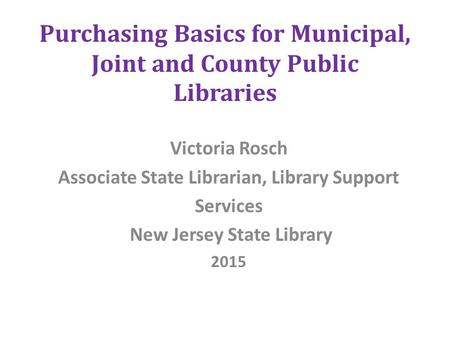 Purchasing Basics for Municipal, Joint and County Public Libraries Victoria Rosch Associate State Librarian, Library Support Services New Jersey State.