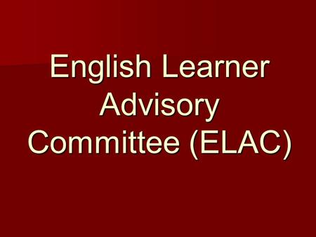 English Learner Advisory Committee (ELAC). ELAC Committee Purpose of ELAC Responsibilities of ELAC Committee Roles and Responsibilities of ELAC committee.