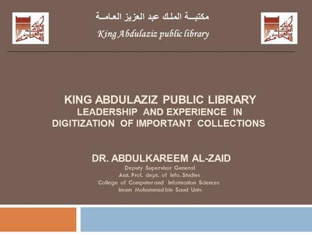 KING ABDULAZIZ PUBLIC LIBRARY LEADERSHIP AND EXPERIENCE IN DIGITIZATION OF IMPORTANT COLLECTIONS DR. ABDULKAREEM AL-ZAID Deputy Supervisor General Asst.